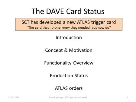"The DAVE Card Status SCT has developed a new ATLAS trigger card ""The card that no-one knew they needed, but now do"" Introduction Concept & Motivation Functionality."