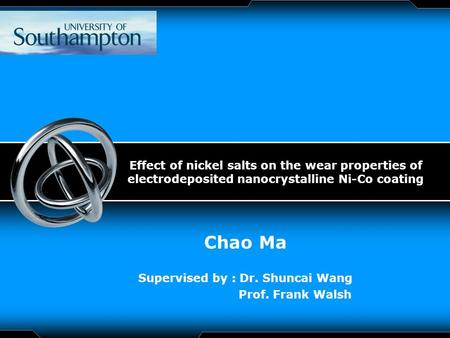 LOGO Effect of nickel salts on the wear properties of electrodeposited nanocrystalline Ni-Co coating Chao Ma Supervised by : Dr. Shuncai Wang Prof. Frank.