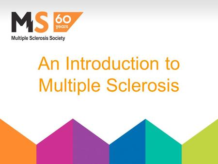 An Introduction to Multiple Sclerosis. What is MS? Common symptoms. Diagnosis & potential treatments. Case Studies Support for people with MS and carers.