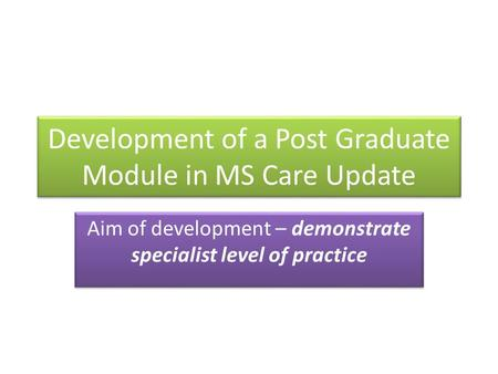 Development of a Post Graduate Module in MS Care Update Aim of development – demonstrate specialist level of practice.