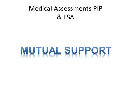 Medical Assessments PIP & ESA. PIP & ESA – The Similarities Medical assessments to determine eligibility, with regular review (very few get 10 year reviews).