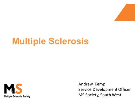 Multiple Sclerosis Andrew Kemp Service Development Officer MS Society, South West.