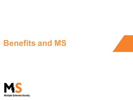 Benefits and MS. Welcome and overview Purpose - overview of DLA, PIP and ESA The MS Society does not give advice on benefits But we are pleased to be.