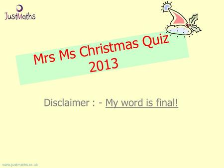 Mrs Ms Christmas Quiz 2013 Disclaimer : - My word is final! www.justmaths.co.uk.