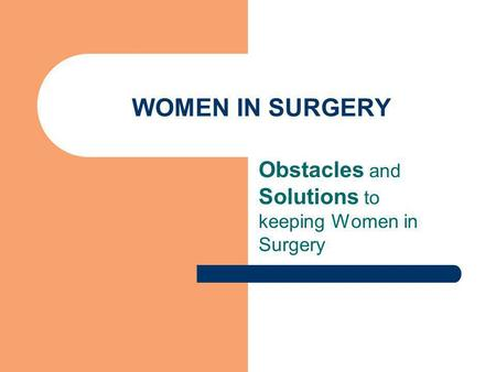 WOMEN IN SURGERY Obstacles and Solutions to keeping Women in Surgery.