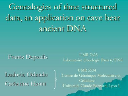 Genealogies of time structured data, an application on cave bear ancient DNA Frantz Depaulis Ludovic Orlando Catherine Hannï UMR 5534 Centre de Génétique.