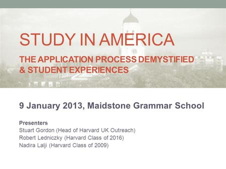 STUDY IN AMERICA THE APPLICATION PROCESS DEMYSTIFIED & STUDENT EXPERIENCES 9 January 2013, Maidstone Grammar School Presenters Stuart Gordon (Head of Harvard.