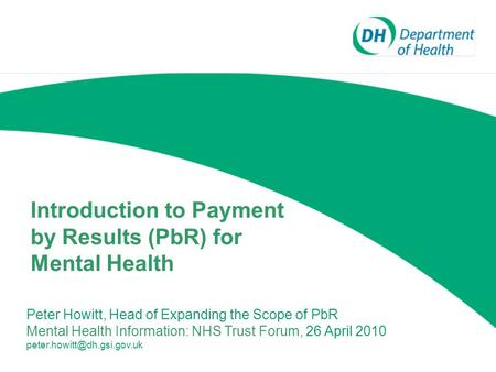 Introduction to Payment by Results (PbR) for Mental Health Peter Howitt, Head of Expanding the Scope of PbR Mental Health Information: NHS Trust Forum,