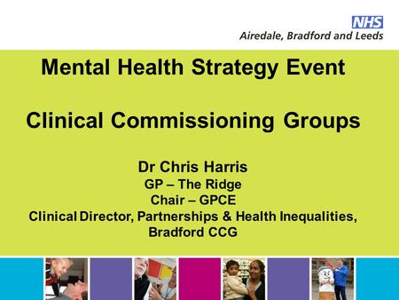 Mental Health Strategy Event Clinical Commissioning Groups Dr Chris Harris GP – The Ridge Chair – GPCE Clinical Director, Partnerships & Health Inequalities,