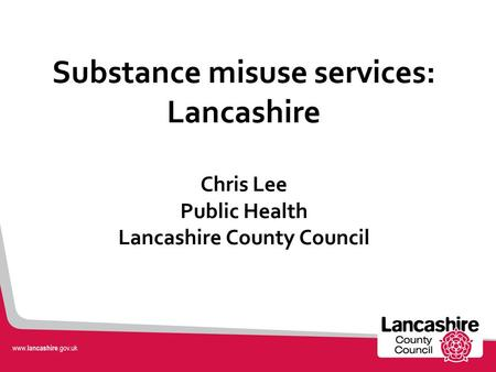Substance misuse services: Lancashire Chris Lee Public Health Lancashire County Council.