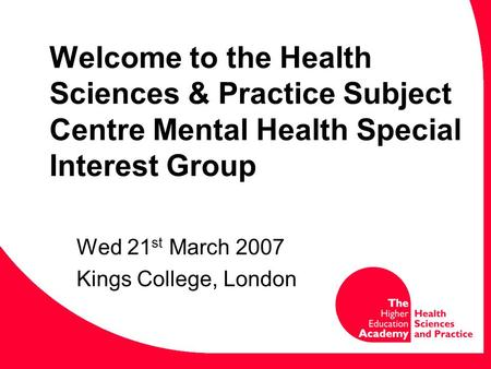 Welcome to the Health Sciences & Practice Subject Centre Mental Health Special Interest Group Wed 21 st March 2007 Kings College, London.