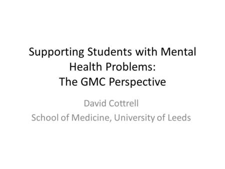 Supporting Students with Mental Health Problems: The GMC Perspective David Cottrell School of Medicine, University of Leeds.