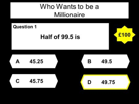 Who Wants to be a Millionaire Question 1 Half of 99.5 is A45.25 D49.75 B49.5 C45.75 £100.