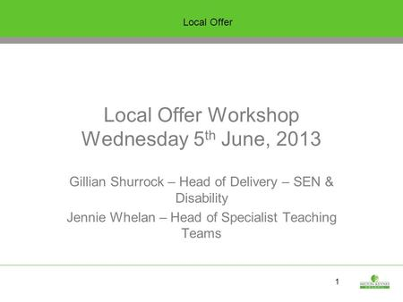 1 Local Offer Workshop Wednesday 5 th June, 2013 Gillian Shurrock – Head of Delivery – SEN & Disability Jennie Whelan – Head of Specialist Teaching Teams.