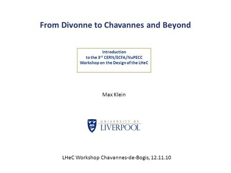 From Divonne to Chavannes and Beyond Introduction to the 3 rd CERN/ECFA/NuPECC Workshop on the Design of the LHeC Max Klein LHeC Workshop Chavannes-de-Bogis,