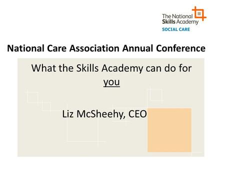 National Care Association Annual Conference What the Skills Academy can do for you Liz McSheehy, CEO.