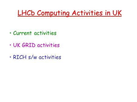 LHCb Computing Activities in UK Current activities UK GRID activities RICH s/w activities.