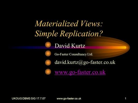 UKOUG DBMS SIG 17.7.07www.go-faster.co.uk1 Materialized Views: Simple Replication? David Kurtz Go-Faster Consultancy Ltd.