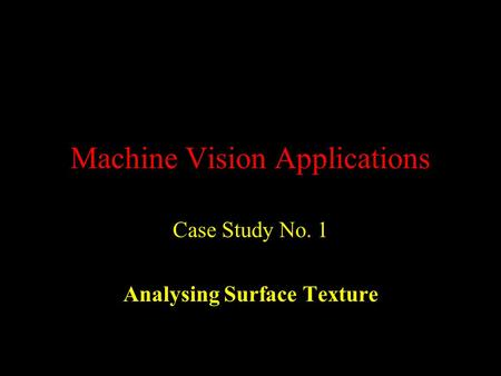 Machine Vision Applications Case Study No. 1 Analysing Surface Texture.