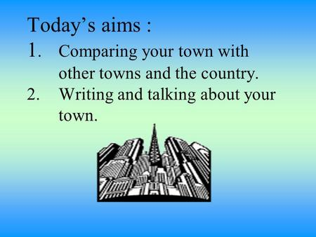 Today's aims : 1.1.Comparing your town with other towns and the country. 2. Writing and talking about your town.