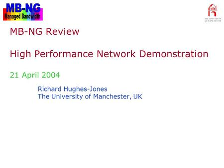 MB-NG Review – 24 April 2004 Richard Hughes-Jones The University of Manchester, UK MB-NG Review High Performance Network Demonstration 21 April 2004.