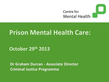 Prison Mental Health Care: October 29 th 2013 Dr Graham Durcan - Associate Director Criminal Justice Programme.