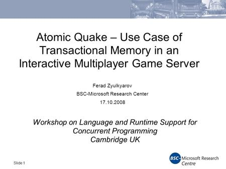 Slide 1 Atomic Quake – Use Case of Transactional Memory in an Interactive Multiplayer Game Server Ferad Zyulkyarov BSC-Microsoft Research Center 17.10.2008.