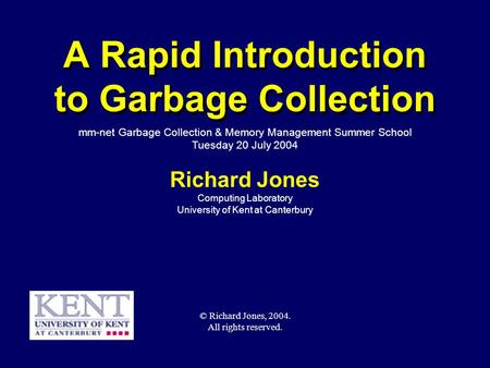 © Richard Jones, Eric Jul, 1999-2004mmnet GC & MM Summer School, 20-21 July 20041 A Rapid Introduction to Garbage Collection Richard Jones Computing Laboratory.