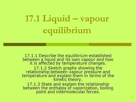 17.1 Liquid – vapour equilibrium 17.1.1 Describe the equilibrium established between a liquid and its own vapour and how it is affected by temperature.