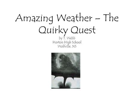 Amazing Weather – The Quirky Quest by T. Webb Horton High School Wolfville, NS.