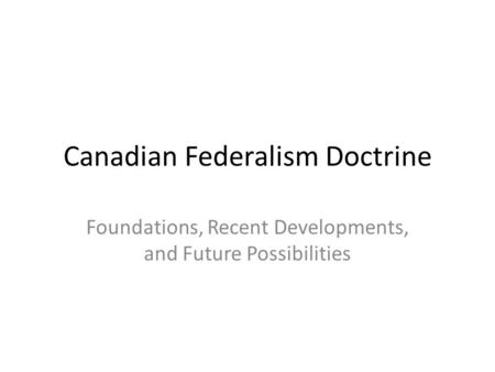 Canadian Federalism Doctrine Foundations, Recent Developments, and Future Possibilities.