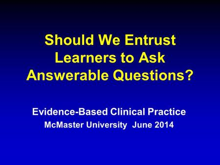 Should We Entrust Learners to Ask Answerable Questions? Evidence-Based Clinical Practice McMaster University June 2014.