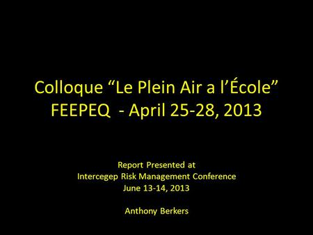 "Colloque ""Le Plein Air a l'École"" FEEPEQ - April 25-28, 2013 Report Presented at Intercegep Risk Management Conference June 13-14, 2013 Anthony Berkers."