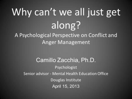 Why can't we all just get along? A Psychological Perspective on Conflict and Anger Management Camillo Zacchia, Ph.D. Psychologist Senior advisor - Mental.