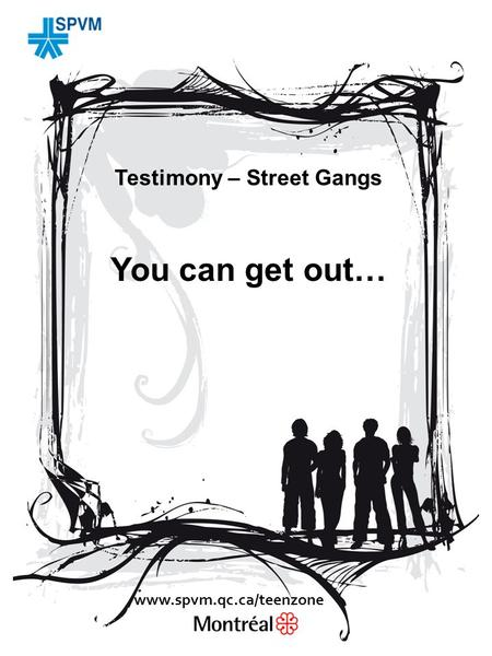 Testimony – Street Gangs You can get out… www.spvm.qc.ca/teenzone.