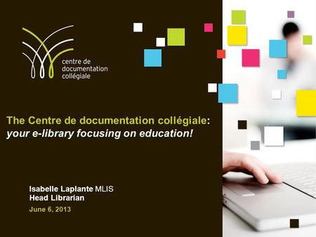 The Centre de documentation collégiale: your e-library focusing on education! Isabelle Laplante MLIS Head Librarian June 6, 2013.