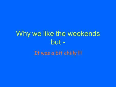 Why we like the weekends but - It was a bit chilly !!!