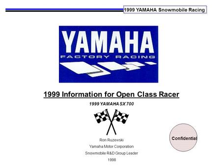 1999 YAMAHA Snowmobile Racing 1999 Information for Open Class Racer 1999 YAMAHA SX 700 Ron Ruzewski Yamaha Motor Corporation Snowmobile R&D Group Leader.