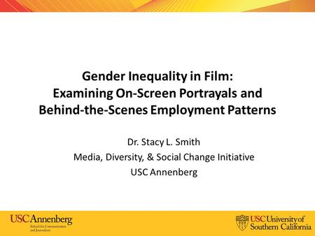 Gender Inequality in Film: Examining On-Screen Portrayals and Behind-the-Scenes Employment Patterns Dr. Stacy L. Smith Media, Diversity, & Social Change.