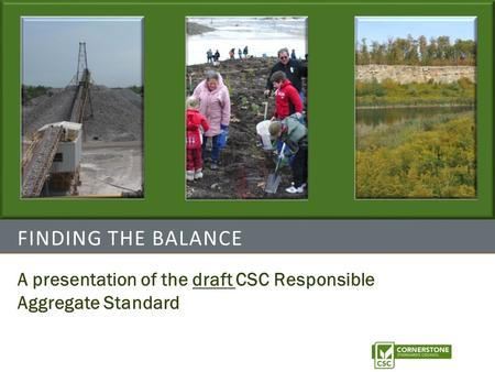 FINDING THE BALANCE A presentation of the draft CSC Responsible Aggregate Standard.