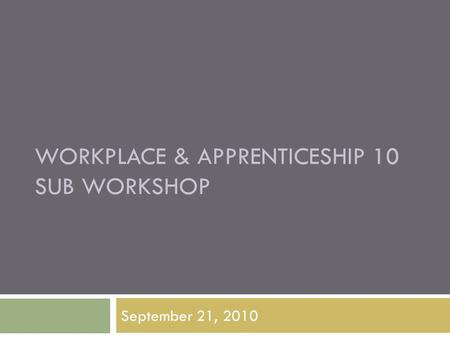 WORKPLACE & APPRENTICESHIP 10 SUB WORKSHOP September 21, 2010.