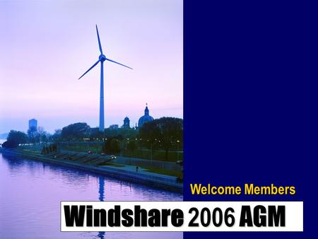 Windshare 2006 AGM Welcome Members. Windshare 2006 AGM Welcome & Introductions 2006 Windshare Board David Robertson Stewart Russell Stephan Mehr Rose.