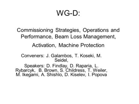 WG-D: Commissioning Strategies, Operations and Performance, Beam Loss Management, Activation, Machine Protection Conveners: J. Galambos, T. Koseki, M.