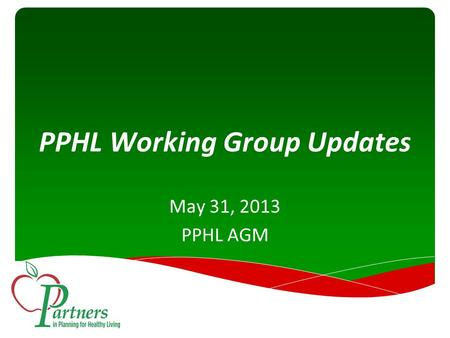 PPHL Working Group Updates May 31, 2013 PPHL AGM.