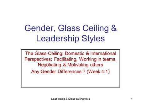 Leadership & Glass ceiling wk 41 Gender, Glass Ceiling & Leadership Styles The Glass Ceiling: Domestic & International Perspectives; Facilitating, Working.