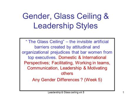 "Leadership & Glass ceiling wk 51 Gender, Glass Ceiling & Leadership Styles "" The Glass Ceiling"" – the invisible artificial barriers created by attitudinal."