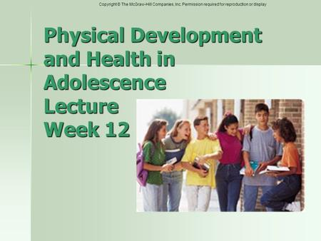Copyright © The McGraw-Hill Companies, Inc. Permission required for reproduction or display Physical Development and Health in Adolescence Lecture Week.