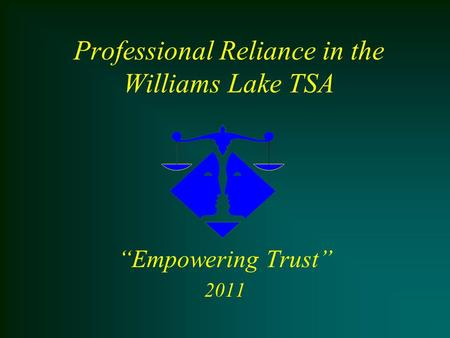 "Professional Reliance in the Williams Lake TSA ""Empowering Trust"" 2011."