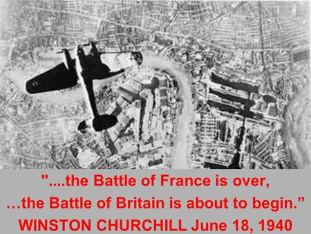 "....the Battle of France is over, …the Battle of Britain is about to begin."" WINSTON CHURCHILL June 18, 1940."