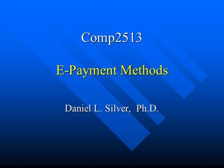 Comp2513 E-Payment Methods Daniel L. Silver, Ph.D.